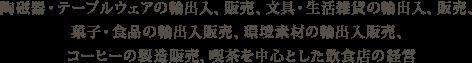 陶磁器・テーブルウェアの輸出入、販売、文具・生活雑貨の輸出入、販売、菓子・食品の輸出入販売、環境素材の輸出入販売、コーヒーの製造販売、喫茶を中心とした飲食店の経営